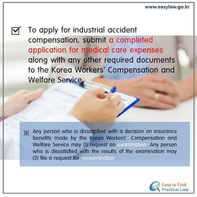 To apply for industrial accident compensation, submit a completed application for medical care expenses. Any person who is dissatisfied with a decision on insurance benefits made by the Korea Workers'Compensation and Welfare Service may (1) request an examination. Any person who is dissatisfied with the results of the examination may (2) file a request for reexamination.